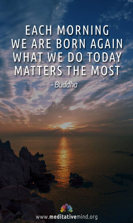 Each morning we are born again. What we do today matters the most - Buddha