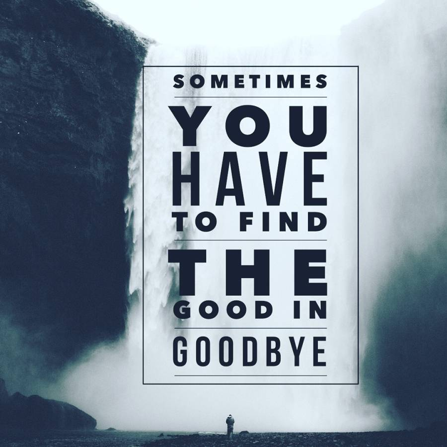 Sometimes you have to find the good in the goodby