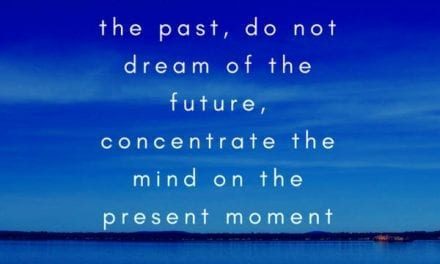 Do not dwell in the past, do not dream of the future, concentrate the mind on the present moment