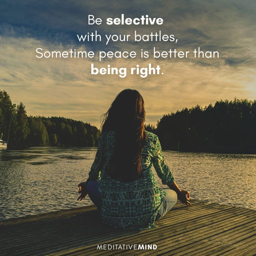 Be selective with your battles, Sometime peace is better than being right.