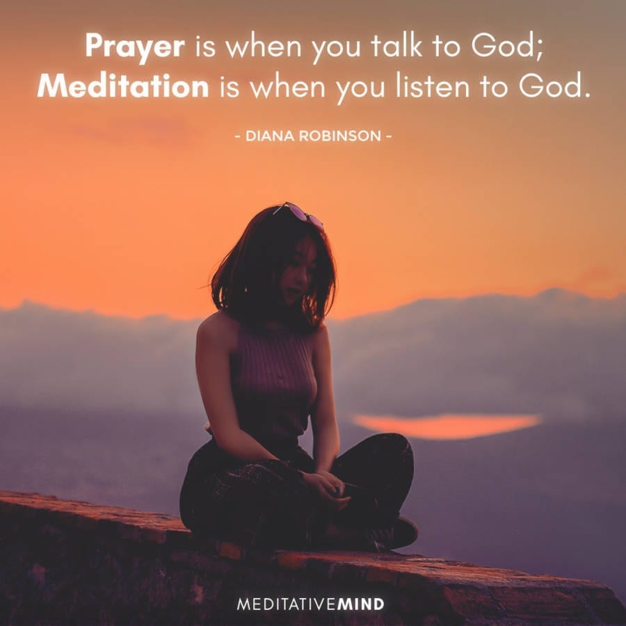 Prayer is when you talk to God; meditation is when you listen to God.