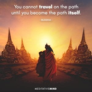 You cannot travel on the path until you become the path itself.